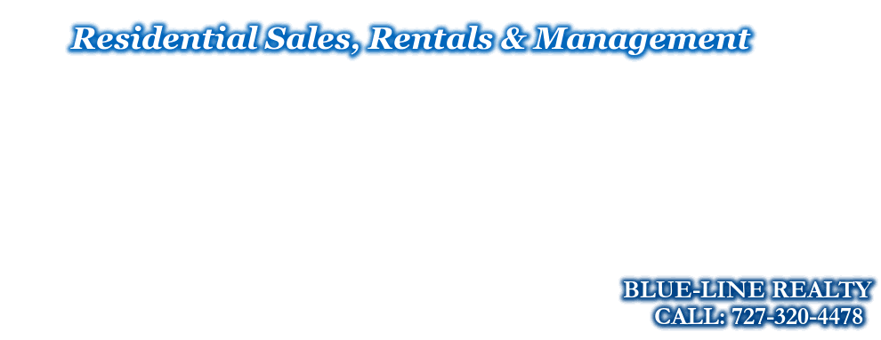 Residential Sales, Rentals & Management, BLUE-LINE REALTY, CALL: 727-320-4478